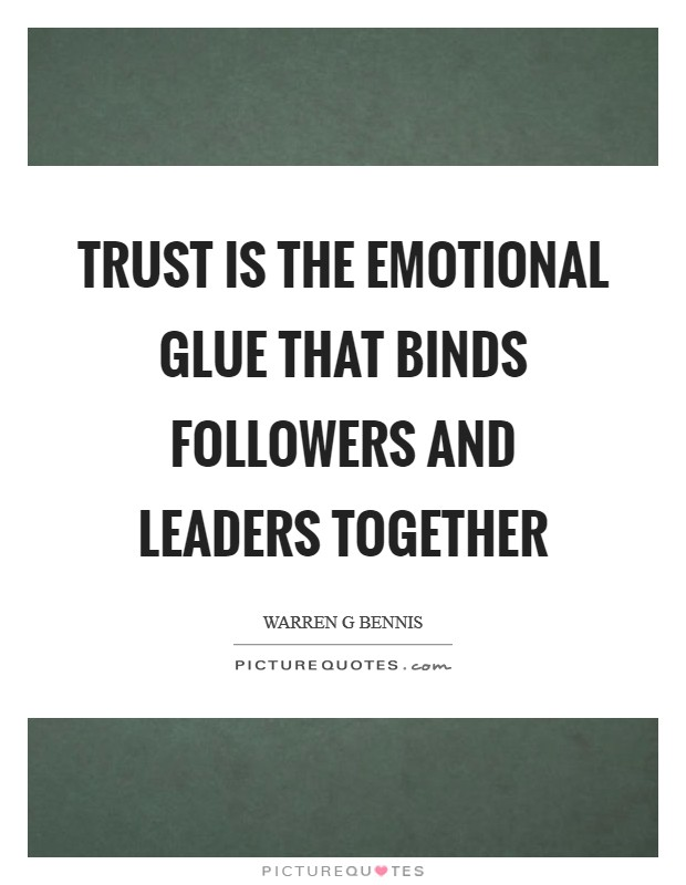 Trust is the emotional glue that binds followers and leaders together Picture Quote #1