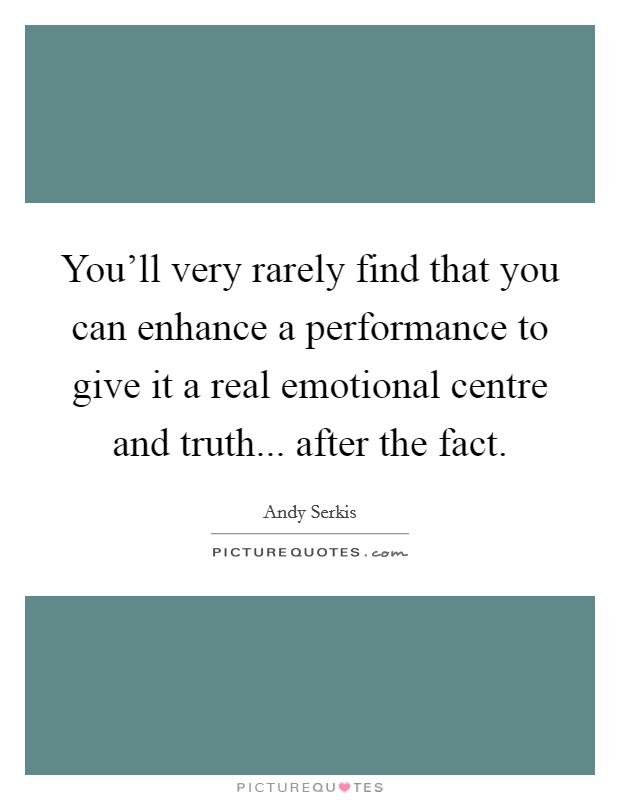 You'll very rarely find that you can enhance a performance to give it a real emotional centre and truth... after the fact Picture Quote #1