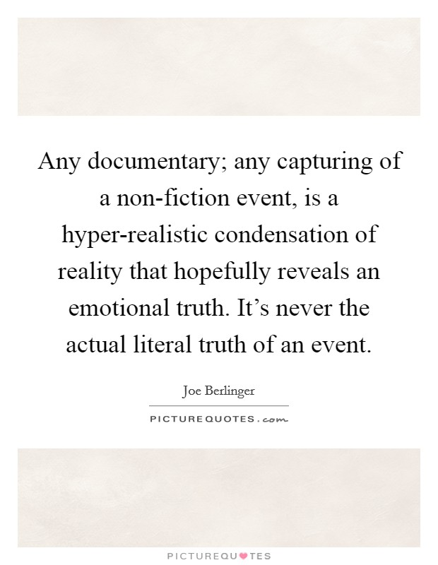 Any documentary; any capturing of a non-fiction event, is a hyper-realistic condensation of reality that hopefully reveals an emotional truth. It's never the actual literal truth of an event Picture Quote #1