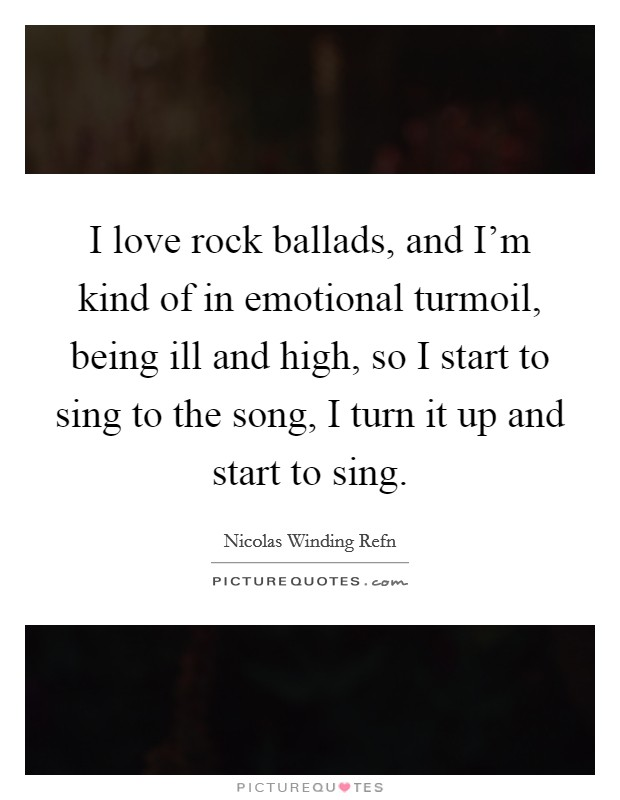 I love rock ballads, and I'm kind of in emotional turmoil, being ill and high, so I start to sing to the song, I turn it up and start to sing Picture Quote #1
