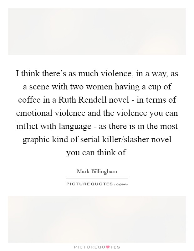 I think there's as much violence, in a way, as a scene with two women having a cup of coffee in a Ruth Rendell novel - in terms of emotional violence and the violence you can inflict with language - as there is in the most graphic kind of serial killer/slasher novel you can think of. Picture Quote #1