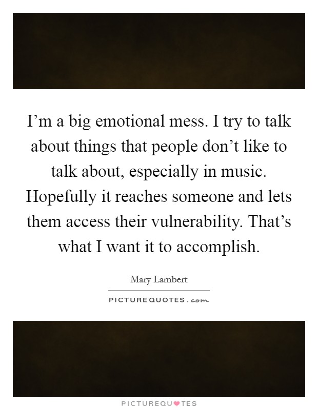 I'm a big emotional mess. I try to talk about things that people don't like to talk about, especially in music. Hopefully it reaches someone and lets them access their vulnerability. That's what I want it to accomplish Picture Quote #1