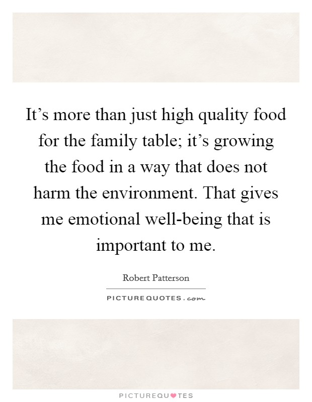 It's more than just high quality food for the family table; it's growing the food in a way that does not harm the environment. That gives me emotional well-being that is important to me Picture Quote #1