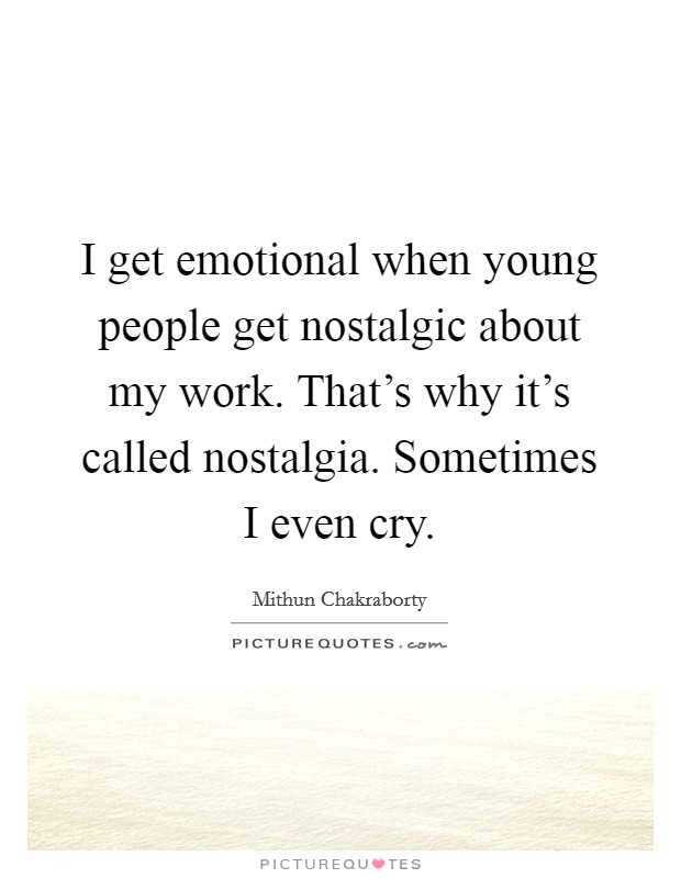 I get emotional when young people get nostalgic about my work. That's why it's called nostalgia. Sometimes I even cry Picture Quote #1