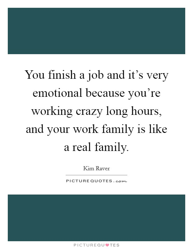 You finish a job and it's very emotional because you're working crazy long hours, and your work family is like a real family Picture Quote #1