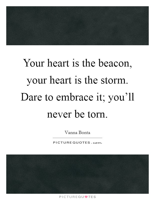 Your heart is the beacon, your heart is the storm. Dare to embrace it; you'll never be torn Picture Quote #1