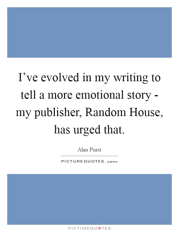 I've evolved in my writing to tell a more emotional story - my publisher, Random House, has urged that Picture Quote #1