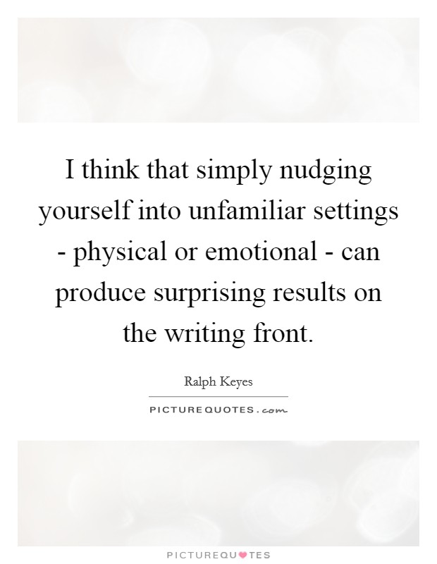 I think that simply nudging yourself into unfamiliar settings - physical or emotional - can produce surprising results on the writing front Picture Quote #1