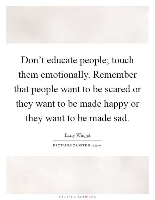 Don't educate people; touch them emotionally. Remember that people want to be scared or they want to be made happy or they want to be made sad Picture Quote #1