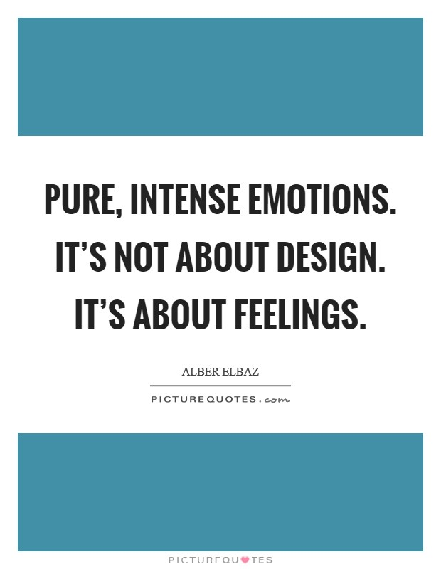 Pure, intense emotions. It's not about design. It's about feelings Picture Quote #1