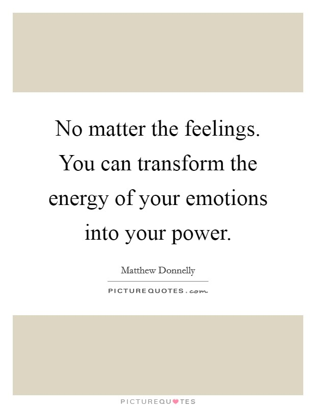 No matter the feelings. You can transform the energy of your emotions into your power Picture Quote #1