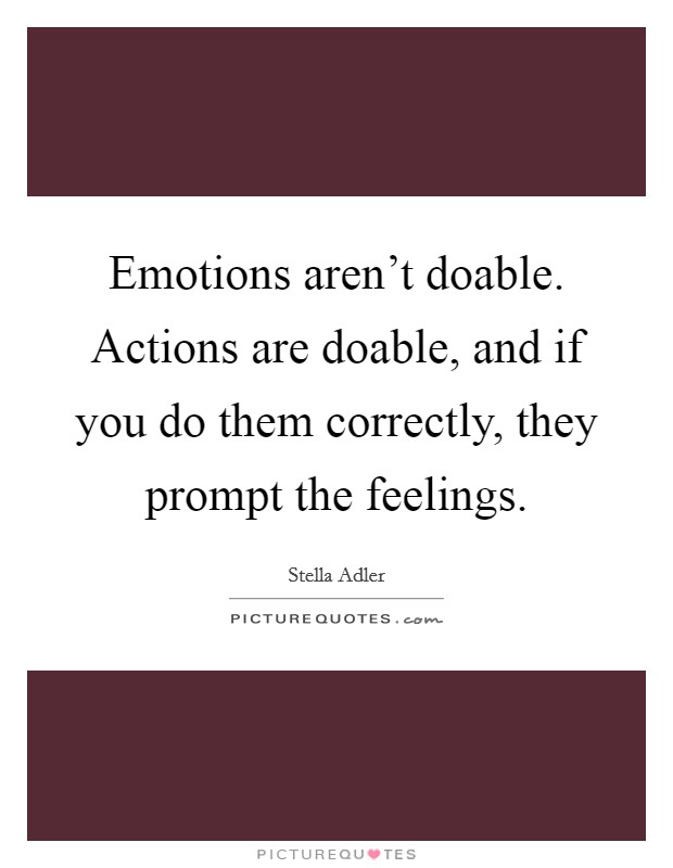 Emotions aren't doable. Actions are doable, and if you do them correctly, they prompt the feelings Picture Quote #1
