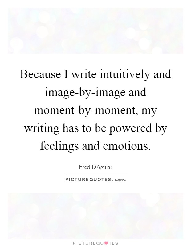 Because I write intuitively and image-by-image and moment-by-moment, my writing has to be powered by feelings and emotions Picture Quote #1