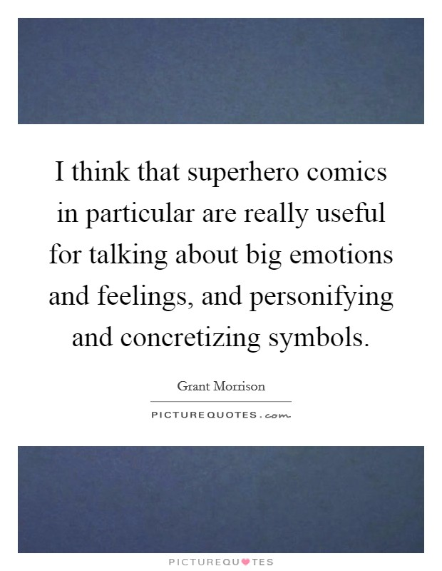 I think that superhero comics in particular are really useful for talking about big emotions and feelings, and personifying and concretizing symbols Picture Quote #1