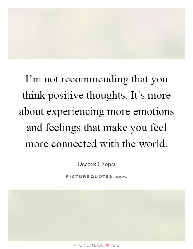 I'm not recommending that you think positive thoughts. It's more about experiencing more emotions and feelings that make you feel more connected with the world Picture Quote #1