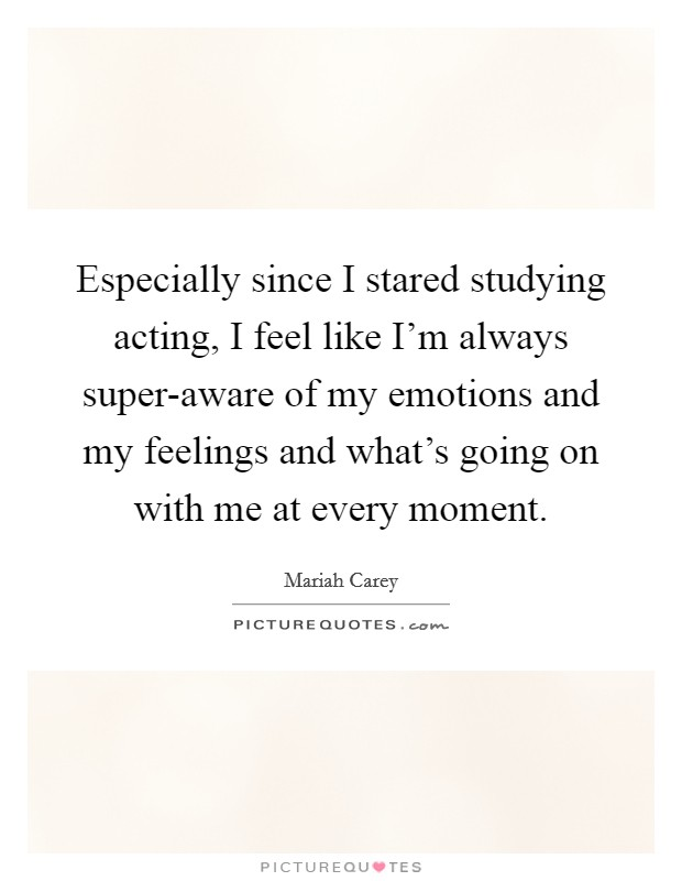 Especially since I stared studying acting, I feel like I'm always super-aware of my emotions and my feelings and what's going on with me at every moment Picture Quote #1