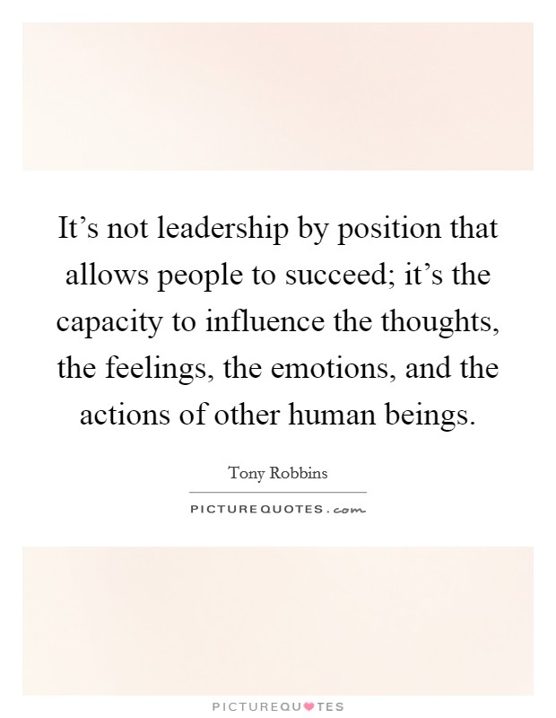 It's not leadership by position that allows people to succeed; it's the capacity to influence the thoughts, the feelings, the emotions, and the actions of other human beings Picture Quote #1