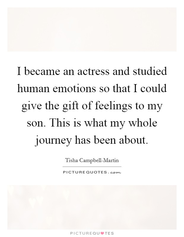 I became an actress and studied human emotions so that I could give the gift of feelings to my son. This is what my whole journey has been about Picture Quote #1
