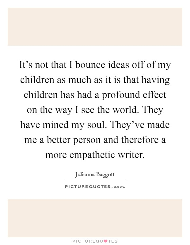 It's not that I bounce ideas off of my children as much as it is that having children has had a profound effect on the way I see the world. They have mined my soul. They've made me a better person and therefore a more empathetic writer Picture Quote #1