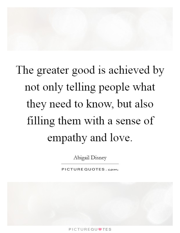 The greater good is achieved by not only telling people what they need to know, but also filling them with a sense of empathy and love Picture Quote #1