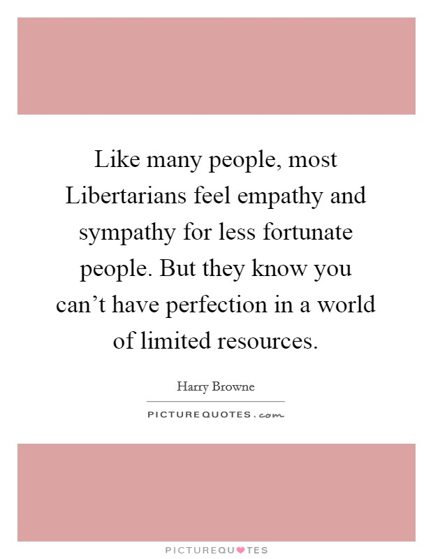 Like many people, most Libertarians feel empathy and sympathy for less fortunate people. But they know you can't have perfection in a world of limited resources Picture Quote #1