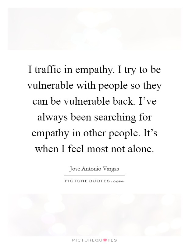 I traffic in empathy. I try to be vulnerable with people so they can be vulnerable back. I've always been searching for empathy in other people. It's when I feel most not alone Picture Quote #1