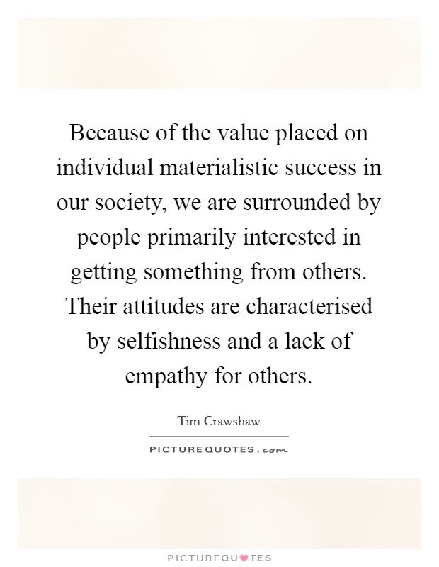 Because of the value placed on individual materialistic success in our society, we are surrounded by people primarily interested in getting something from others. Their attitudes are characterised by selfishness and a lack of empathy for others Picture Quote #1