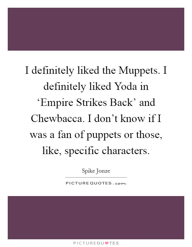 I definitely liked the Muppets. I definitely liked Yoda in 'Empire Strikes Back' and Chewbacca. I don't know if I was a fan of puppets or those, like, specific characters Picture Quote #1