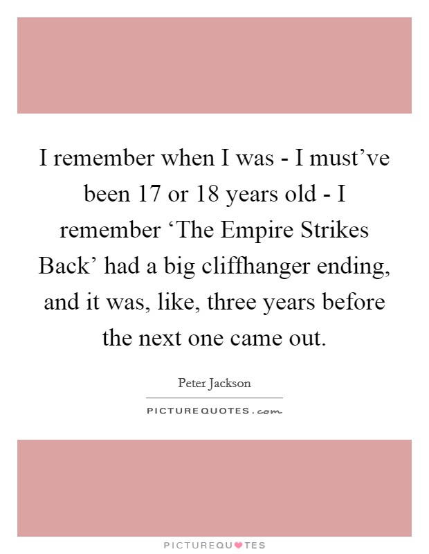 I remember when I was - I must've been 17 or 18 years old - I remember 'The Empire Strikes Back' had a big cliffhanger ending, and it was, like, three years before the next one came out Picture Quote #1