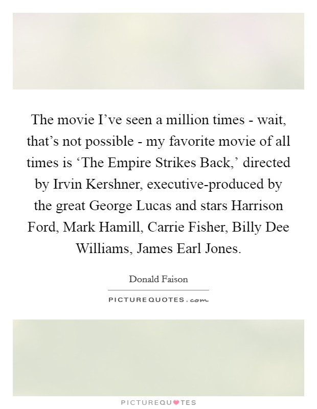 The movie I've seen a million times - wait, that's not possible - my favorite movie of all times is 'The Empire Strikes Back,' directed by Irvin Kershner, executive-produced by the great George Lucas and stars Harrison Ford, Mark Hamill, Carrie Fisher, Billy Dee Williams, James Earl Jones Picture Quote #1