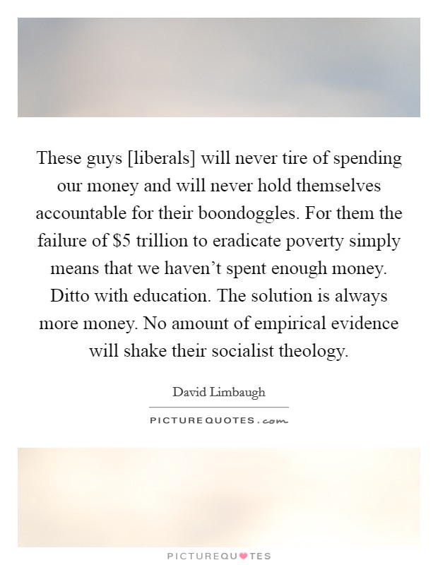 These guys [liberals] will never tire of spending our money and will never hold themselves accountable for their boondoggles. For them the failure of $5 trillion to eradicate poverty simply means that we haven't spent enough money. Ditto with education. The solution is always more money. No amount of empirical evidence will shake their socialist theology Picture Quote #1