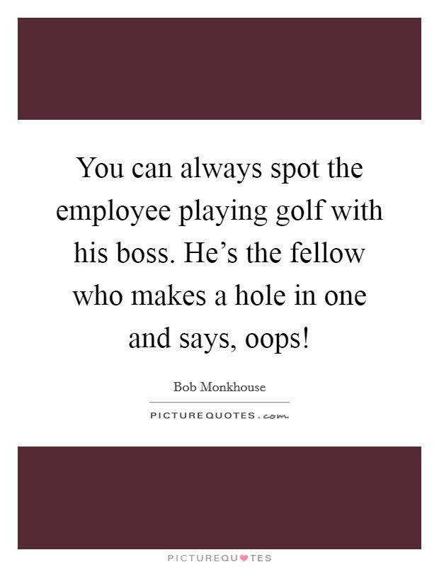 You can always spot the employee playing golf with his boss. He's the fellow who makes a hole in one and says, oops! Picture Quote #1