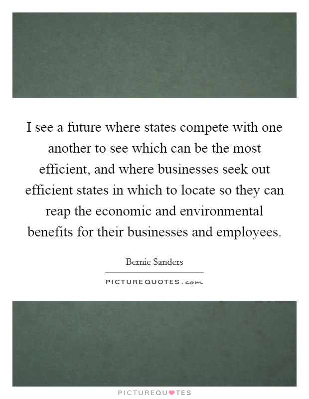 I see a future where states compete with one another to see which can be the most efficient, and where businesses seek out efficient states in which to locate so they can reap the economic and environmental benefits for their businesses and employees. Picture Quote #1