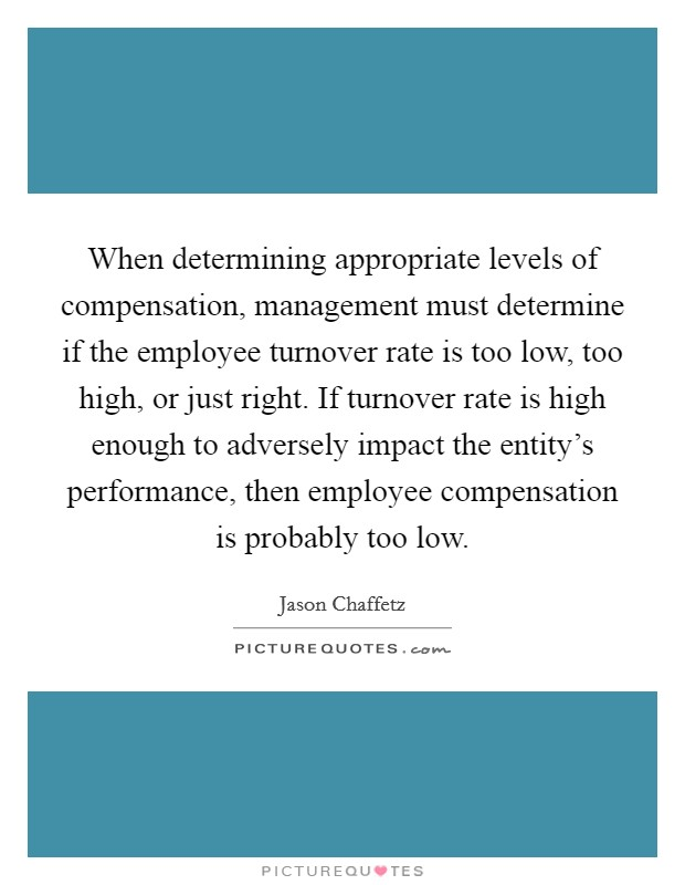 When determining appropriate levels of compensation, management must determine if the employee turnover rate is too low, too high, or just right. If turnover rate is high enough to adversely impact the entity's performance, then employee compensation is probably too low Picture Quote #1