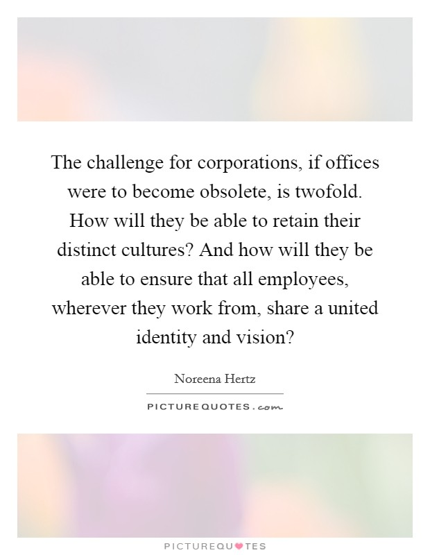 The challenge for corporations, if offices were to become obsolete, is twofold. How will they be able to retain their distinct cultures? And how will they be able to ensure that all employees, wherever they work from, share a united identity and vision? Picture Quote #1