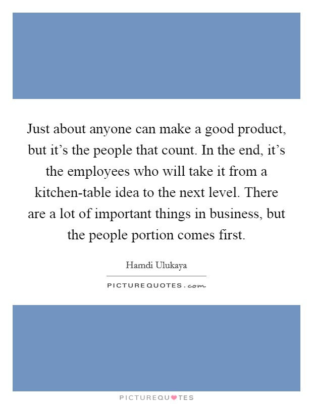 Just about anyone can make a good product, but it's the people that count. In the end, it's the employees who will take it from a kitchen-table idea to the next level. There are a lot of important things in business, but the people portion comes first Picture Quote #1