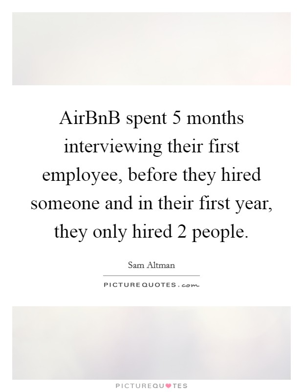 AirBnB spent 5 months interviewing their first employee, before they hired someone and in their first year, they only hired 2 people Picture Quote #1