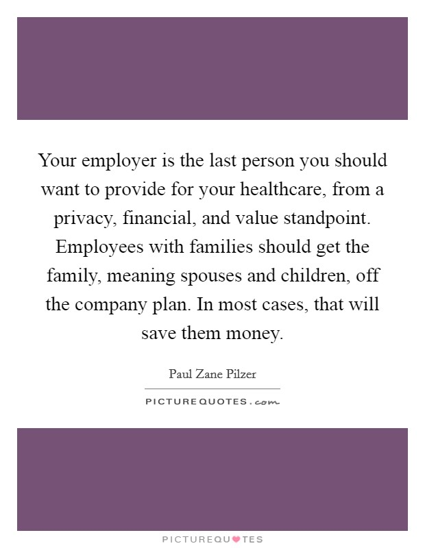 Your employer is the last person you should want to provide for your healthcare, from a privacy, financial, and value standpoint. Employees with families should get the family, meaning spouses and children, off the company plan. In most cases, that will save them money. Picture Quote #1