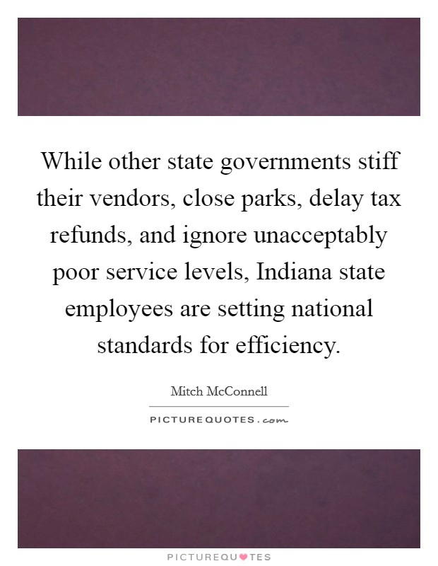 While other state governments stiff their vendors, close parks, delay tax refunds, and ignore unacceptably poor service levels, Indiana state employees are setting national standards for efficiency Picture Quote #1
