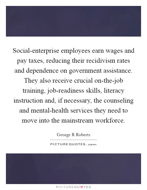 Social-enterprise employees earn wages and pay taxes, reducing their recidivism rates and dependence on government assistance. They also receive crucial on-the-job training, job-readiness skills, literacy instruction and, if necessary, the counseling and mental-health services they need to move into the mainstream workforce Picture Quote #1