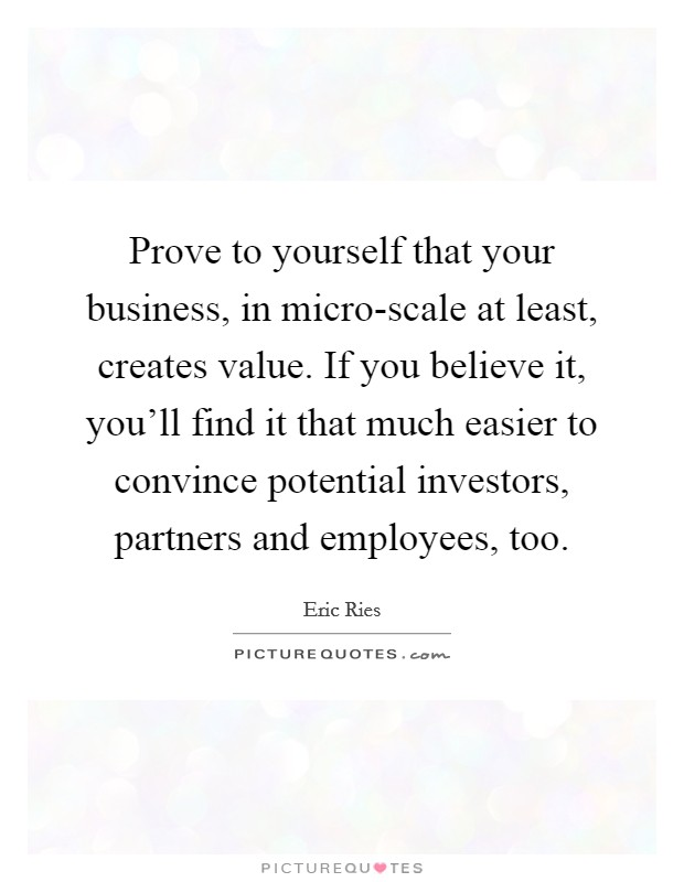 Prove to yourself that your business, in micro-scale at least, creates value. If you believe it, you'll find it that much easier to convince potential investors, partners and employees, too. Picture Quote #1