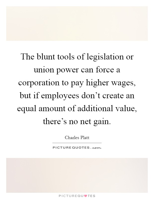 The blunt tools of legislation or union power can force a corporation to pay higher wages, but if employees don't create an equal amount of additional value, there's no net gain. Picture Quote #1