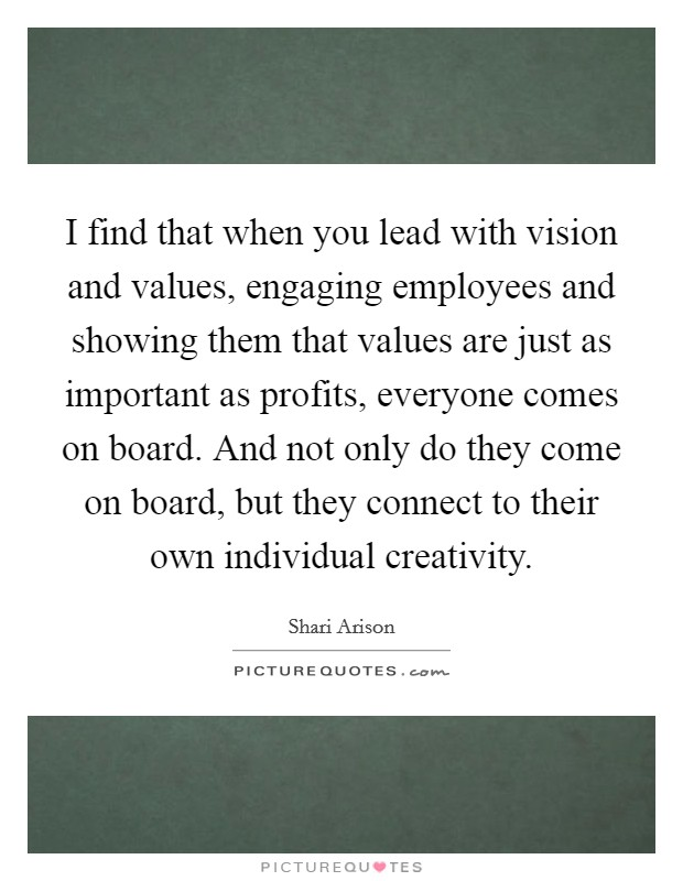 I find that when you lead with vision and values, engaging employees and showing them that values are just as important as profits, everyone comes on board. And not only do they come on board, but they connect to their own individual creativity. Picture Quote #1