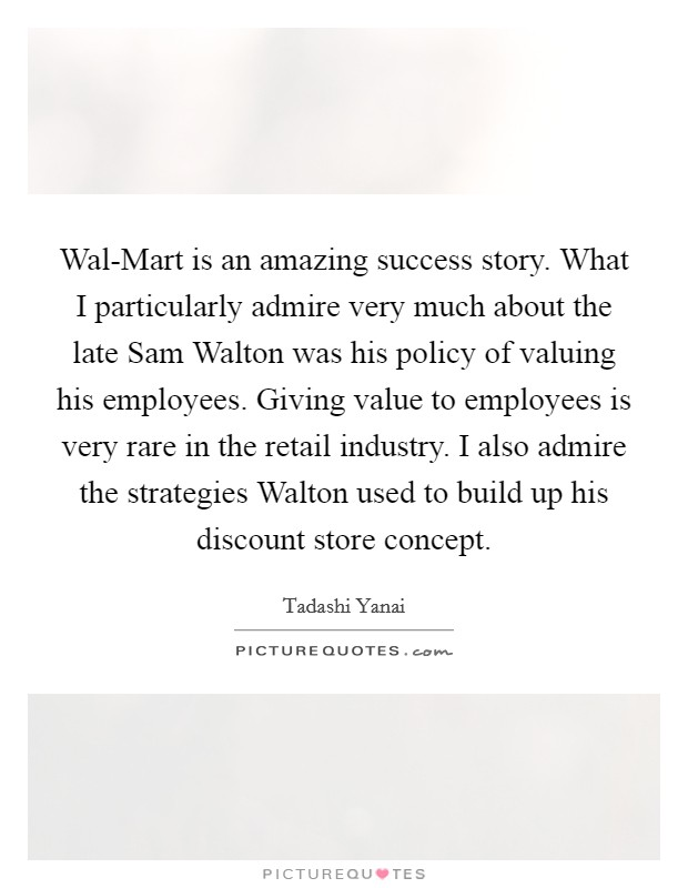 Wal-Mart is an amazing success story. What I particularly admire very much about the late Sam Walton was his policy of valuing his employees. Giving value to employees is very rare in the retail industry. I also admire the strategies Walton used to build up his discount store concept Picture Quote #1