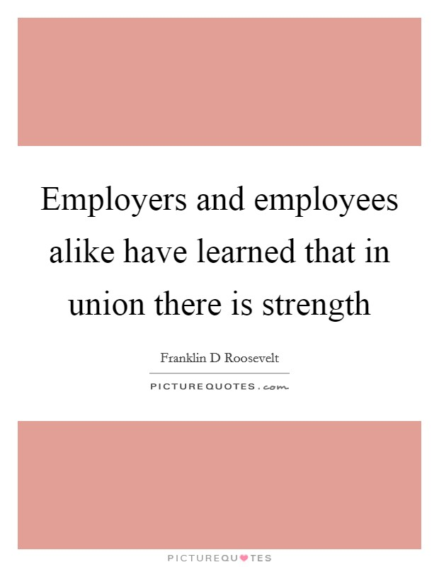 Employers and employees alike have learned that in union there is strength Picture Quote #1