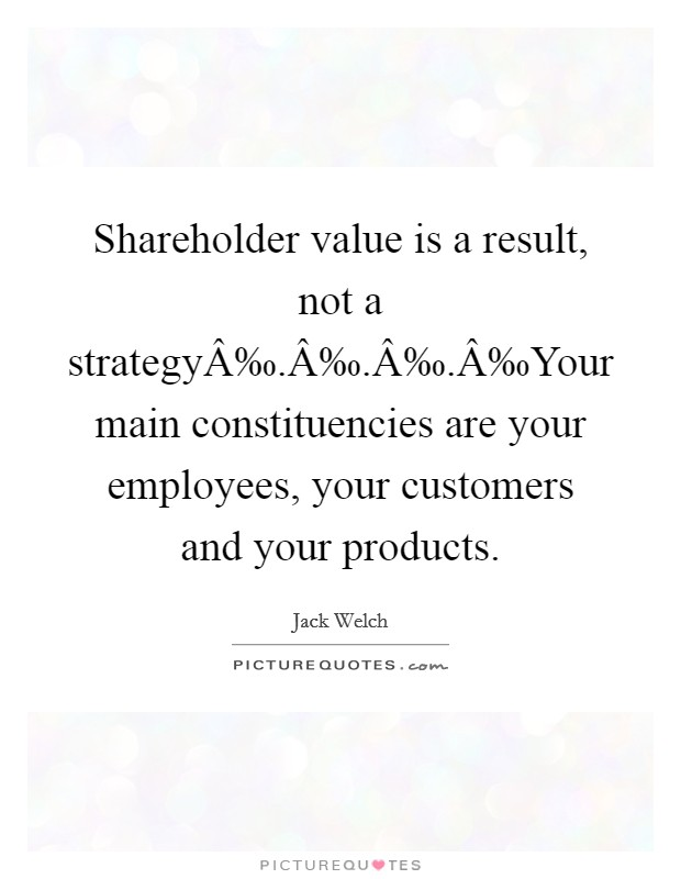 Shareholder value is a result, not a strategy‰.‰.‰.‰Your main constituencies are your employees, your customers and your products Picture Quote #1