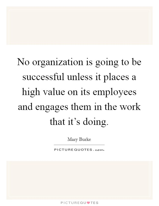 No organization is going to be successful unless it places a high value on its employees and engages them in the work that it's doing. Picture Quote #1