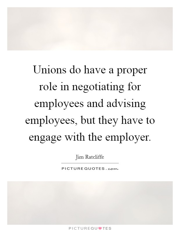 Unions do have a proper role in negotiating for employees and advising employees, but they have to engage with the employer Picture Quote #1