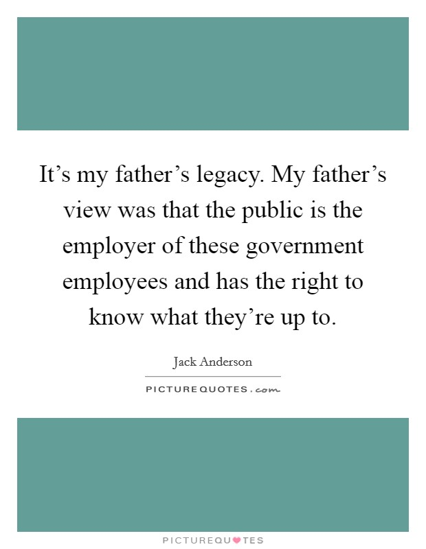 It's my father's legacy. My father's view was that the public is the employer of these government employees and has the right to know what they're up to. Picture Quote #1