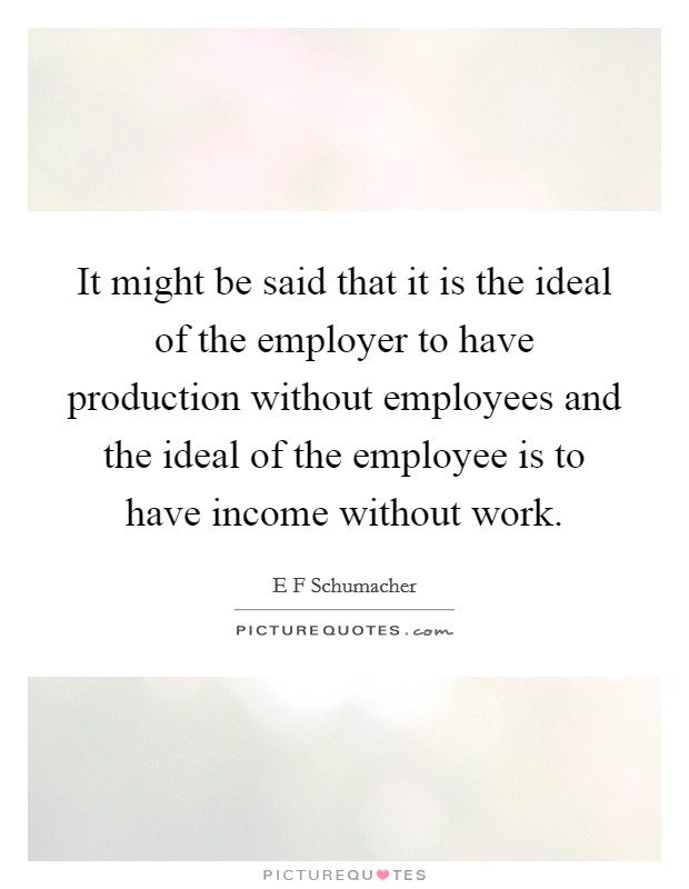 It might be said that it is the ideal of the employer to have production without employees and the ideal of the employee is to have income without work. Picture Quote #1